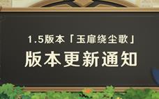 原神 1.5版本「玉扉绕尘歌」版本更新通知!!!